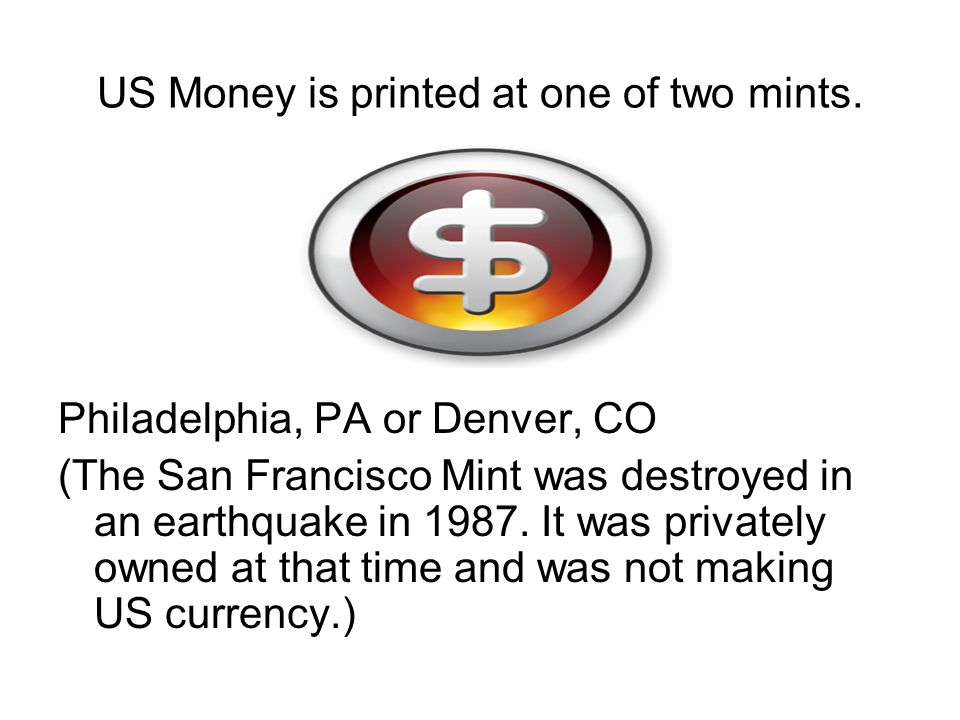 US Money is printed at one of two mints.