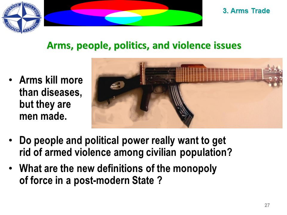 Arms, people, politics, and violence issues Arms kill more than diseases, but they are men made.