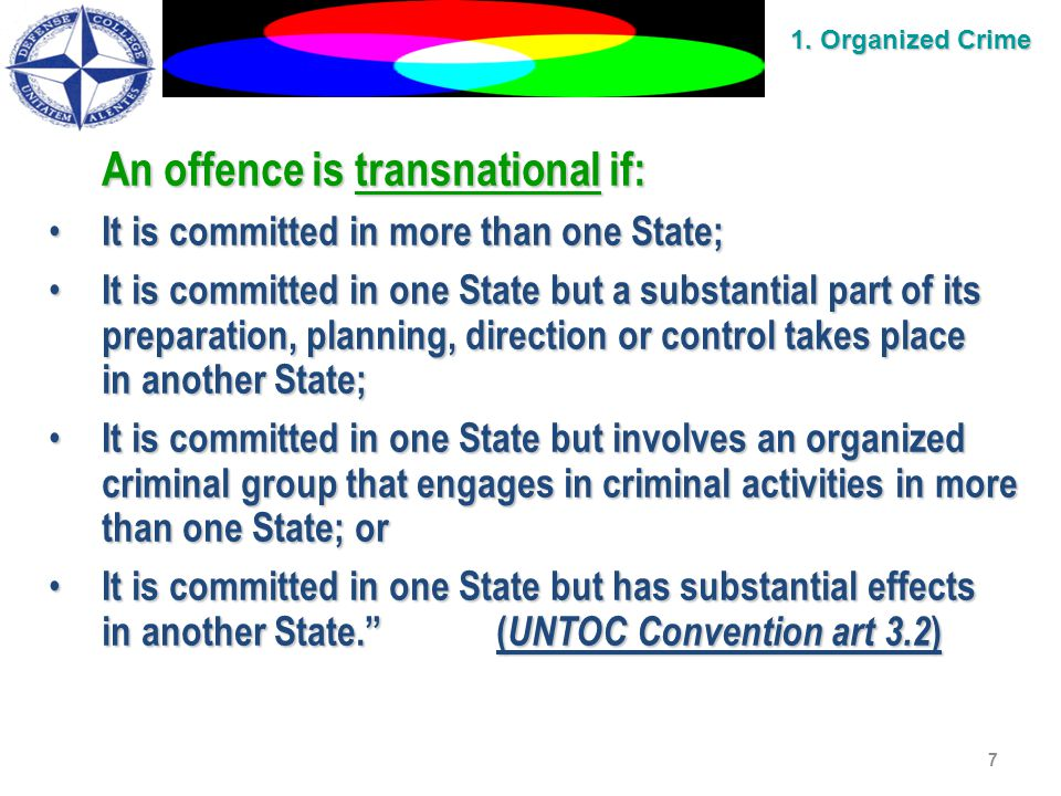 7 An offence is transnational if: It is committed in more than one State; It is committed in more than one State; It is committed in one State but a substantial part of its preparation, planning, direction or control takes place It is committed in one State but a substantial part of its preparation, planning, direction or control takes place in another State; It is committed in one State but involves an organized criminal group that engages in criminal activities in more than one State; or It is committed in one State but involves an organized criminal group that engages in criminal activities in more than one State; or It is committed in one State but has substantial effects It is committed in one State but has substantial effects in another State. ( UNTOC Convention art 3.2 ) 1.