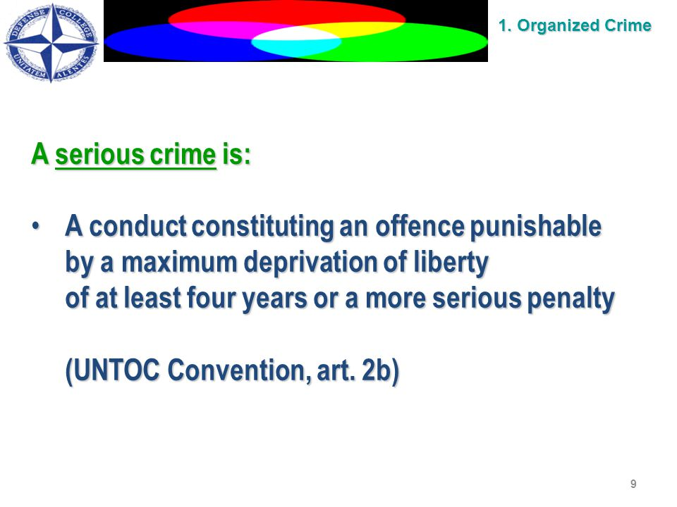 9 A serious crime is: A conduct constituting an offence punishable A conduct constituting an offence punishable by a maximum deprivation of liberty of at least four years or a more serious penalty (UNTOC Convention, art.