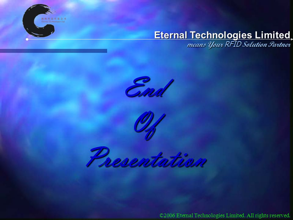 Eternal Technologies Limited means Your RFID Solution Partner ©2006 Eternal Technologies Limited. All rights reserved. End Of Presentation