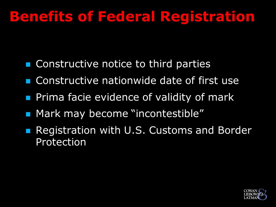 Benefits of Federal Registration Constructive notice to third parties Constructive notice to third parties Constructive nationwide date of first use Constructive nationwide date of first use Prima facie evidence of validity of mark Prima facie evidence of validity of mark Mark may become incontestible Mark may become incontestible Registration with U.S.