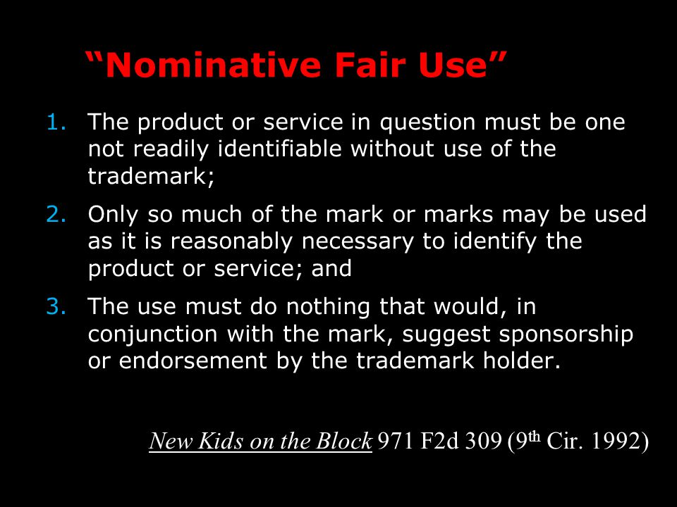 Nominative Fair Use 1.The product or service in question must be one not readily identifiable without use of the trademark; 2.Only so much of the mark or marks may be used as it is reasonably necessary to identify the product or service; and 3.The use must do nothing that would, in conjunction with the mark, suggest sponsorship or endorsement by the trademark holder.