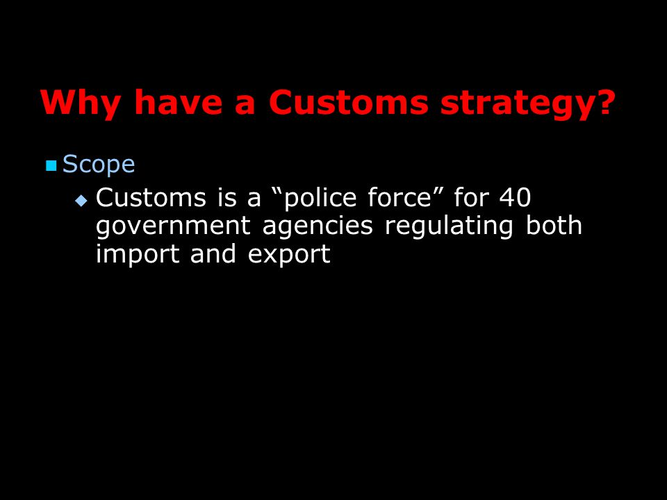 Scope   Customs is a police force for 40 government agencies regulating both import and export Why have a Customs strategy?