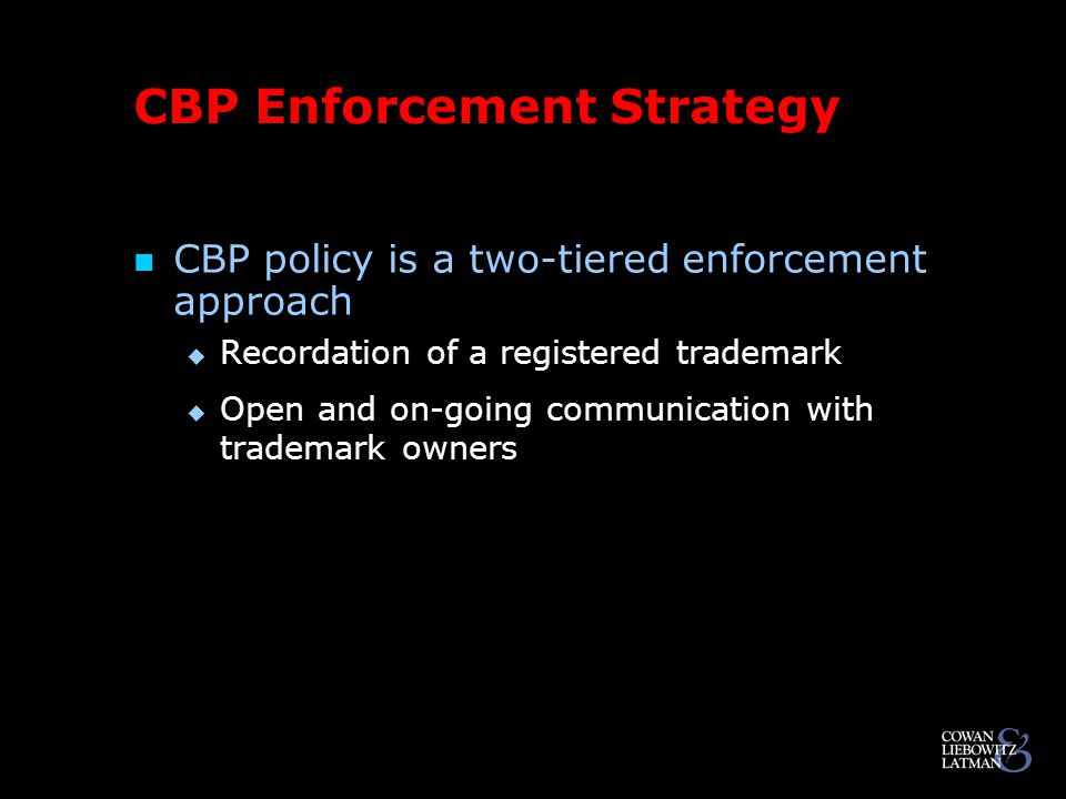 CBP Enforcement Strategy CBP policy is a two-tiered enforcement approach  Recordation of a registered trademark  Open and on-going communication with trademark owners