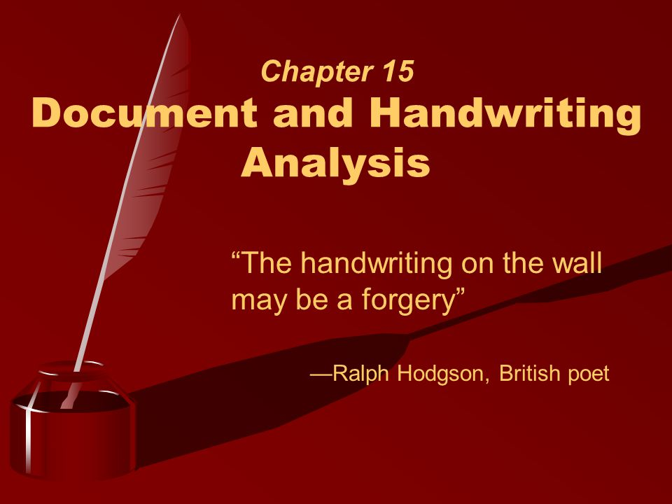Chapter 15 Document and Handwriting Analysis The handwriting on the wall may be a forgery —Ralph Hodgson, British poet