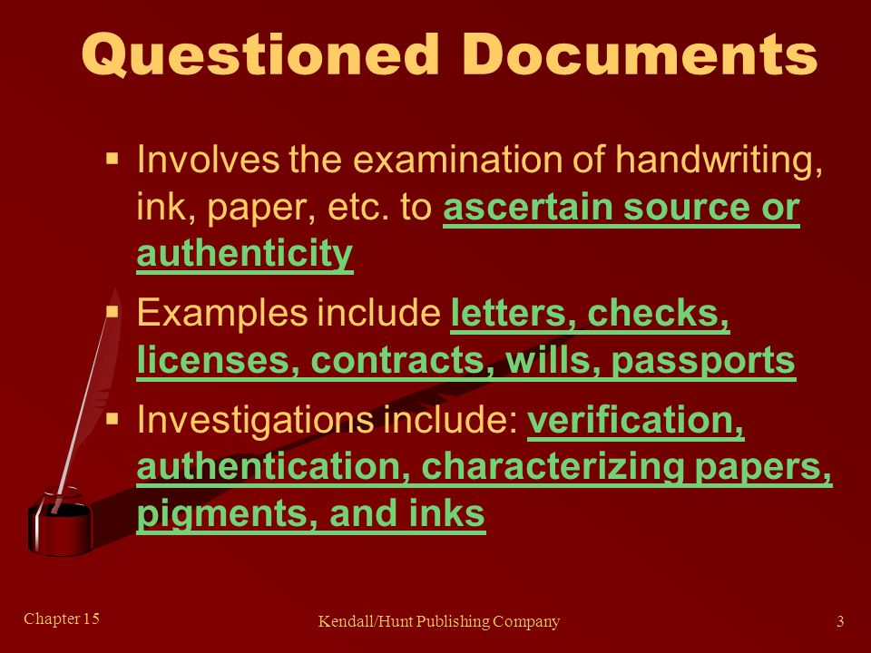 Chapter 15 Kendall/Hunt Publishing Company3 Questioned Documents  Involves the examination of handwriting, ink, paper, etc.