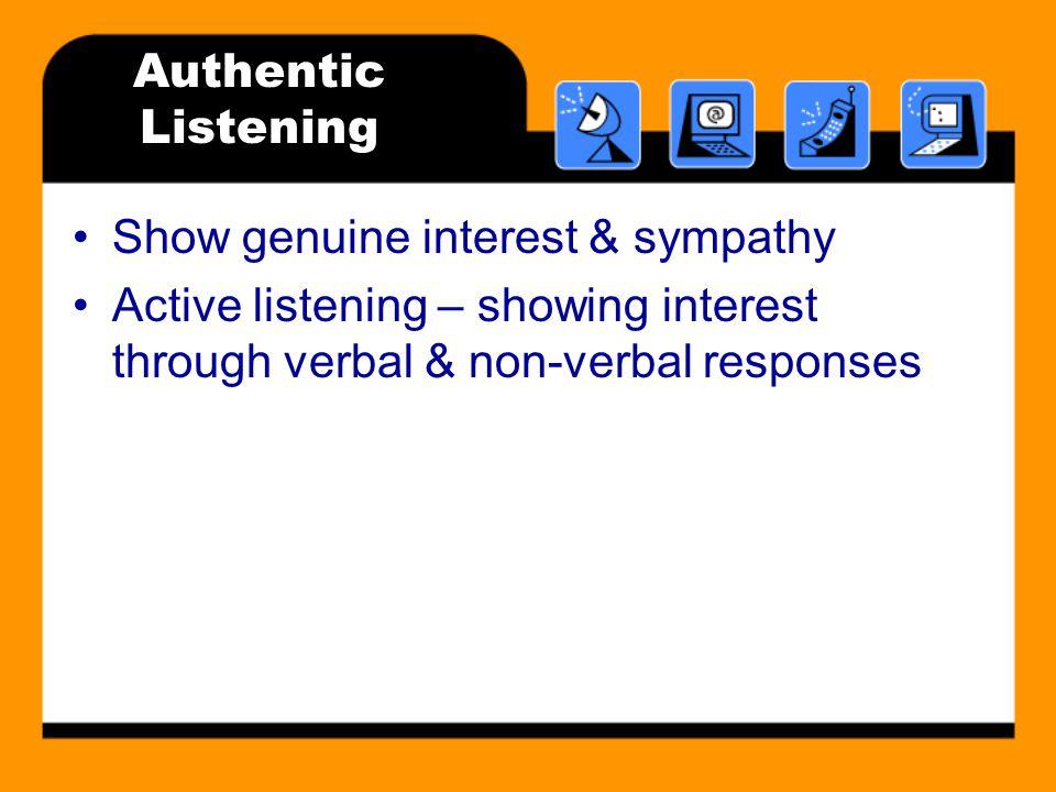 Authentic Listening Show genuine interest & sympathy Active listening – showing interest through verbal & non-verbal responses
