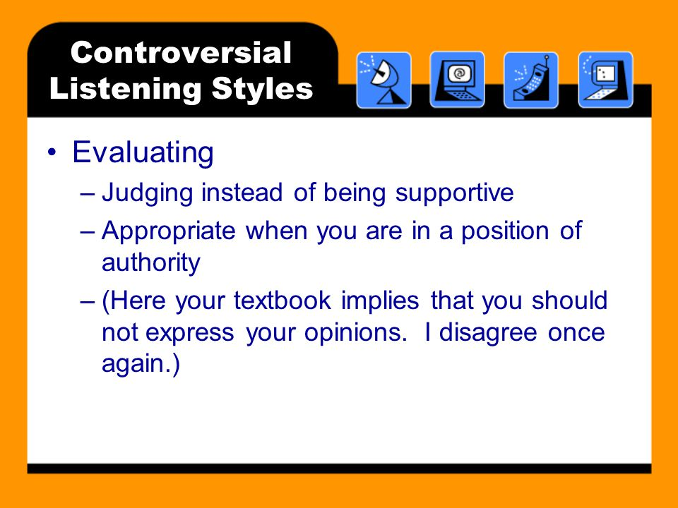 Controversial Listening Styles Evaluating –Judging instead of being supportive –Appropriate when you are in a position of authority –(Here your textbook implies that you should not express your opinions.