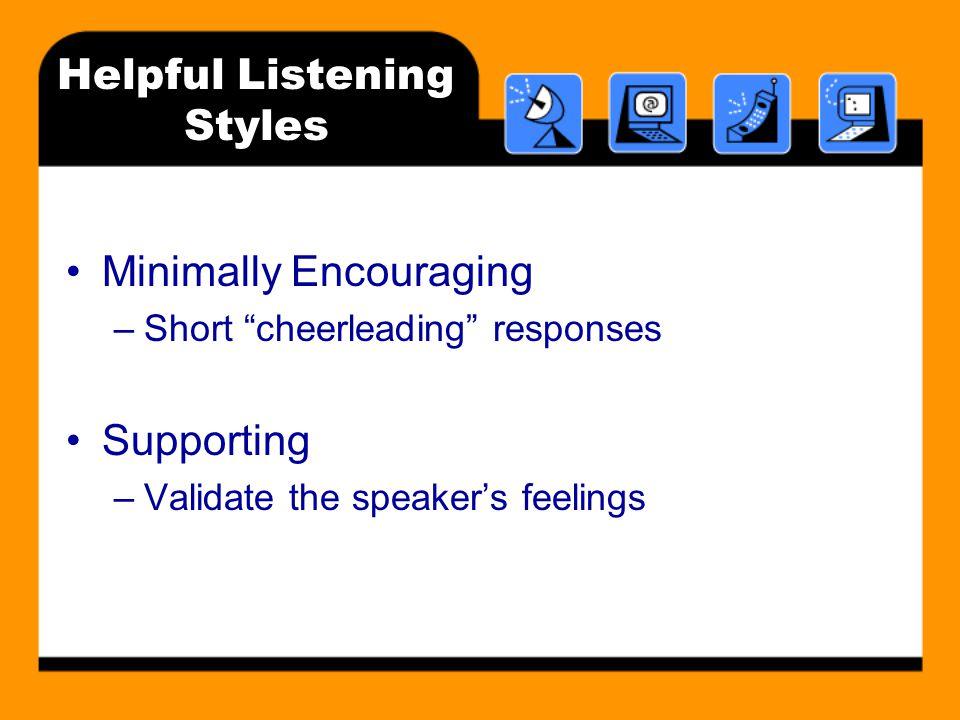 Helpful Listening Styles Minimally Encouraging –Short cheerleading responses Supporting –Validate the speaker's feelings