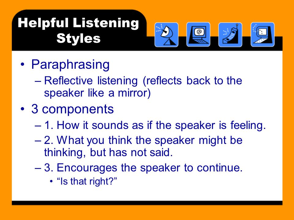 Helpful Listening Styles Paraphrasing –Reflective listening (reflects back to the speaker like a mirror) 3 components –1.