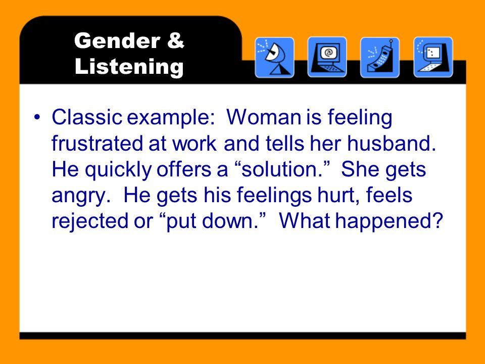 Gender & Listening Classic example: Woman is feeling frustrated at work and tells her husband.