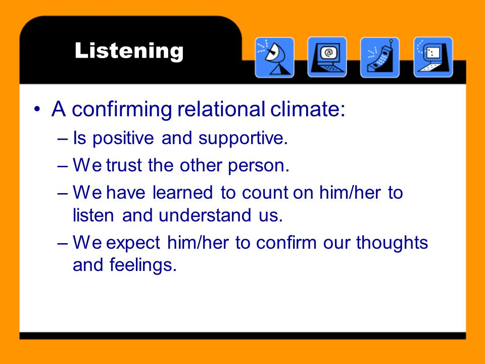 Listening A confirming relational climate: –Is positive and supportive.