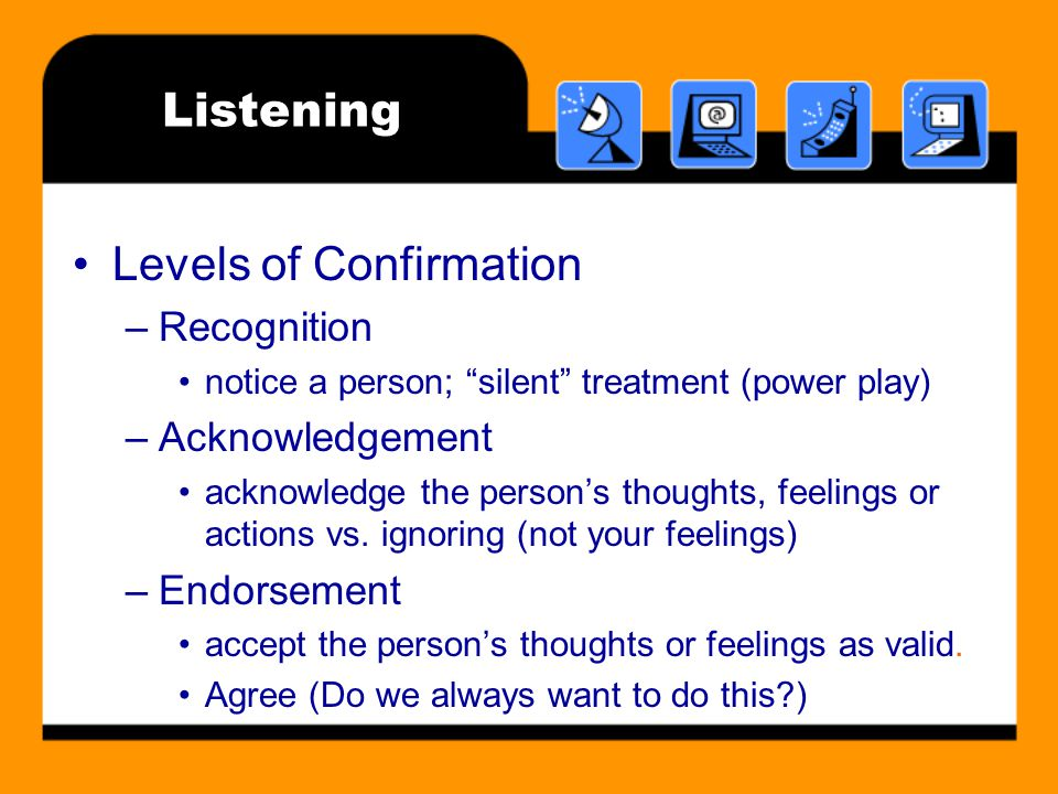Listening Levels of Confirmation –Recognition notice a person; silent treatment (power play) –Acknowledgement acknowledge the person's thoughts, feelings or actions vs.