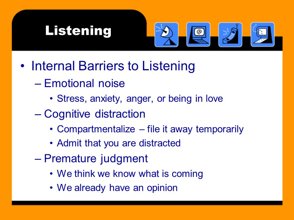 Listening Internal Barriers to Listening –Emotional noise Stress, anxiety, anger, or being in love –Cognitive distraction Compartmentalize – file it away temporarily Admit that you are distracted –Premature judgment We think we know what is coming We already have an opinion