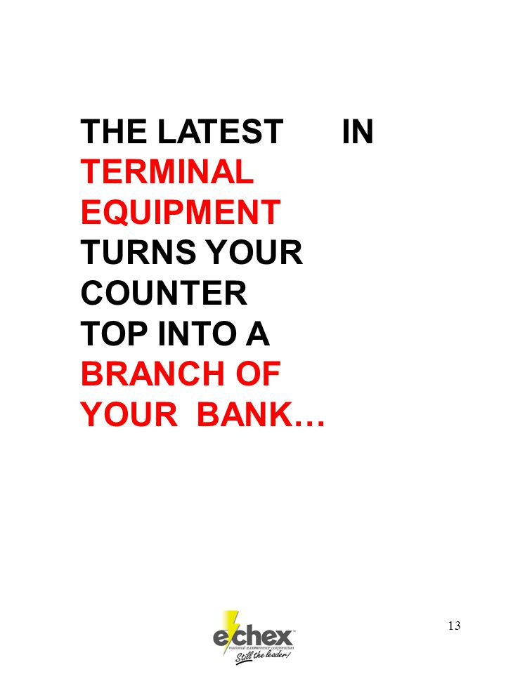 13 THE LATEST IN TERMINAL EQUIPMENT TURNS YOUR COUNTER TOP INTO A BRANCH OF YOUR BANK…