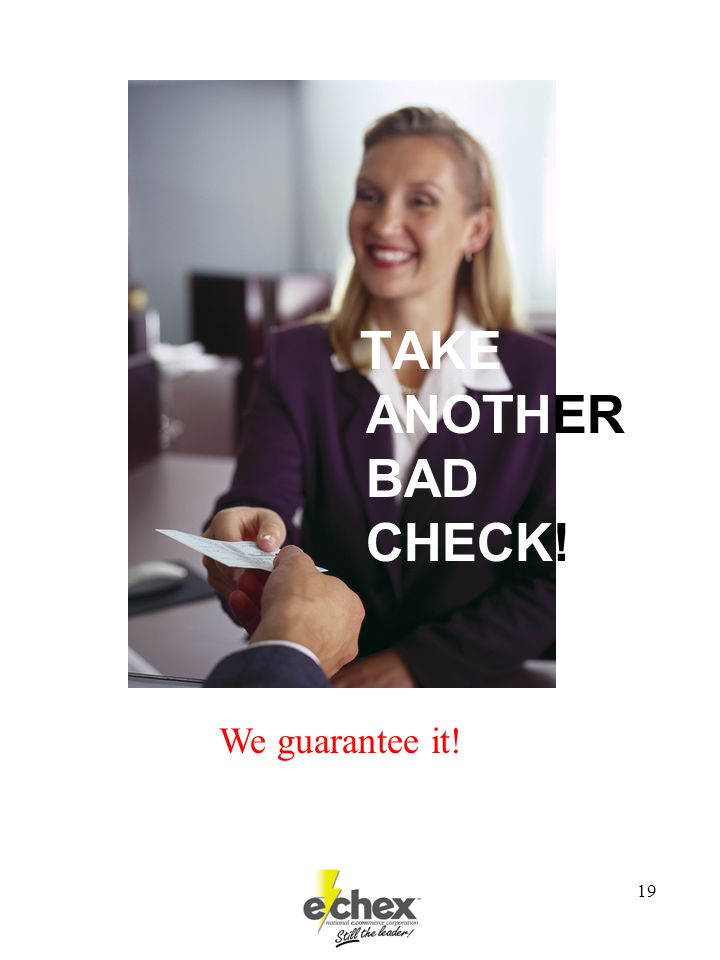 19 TAKE ANOTHER BAD CHECK! We guarantee it!
