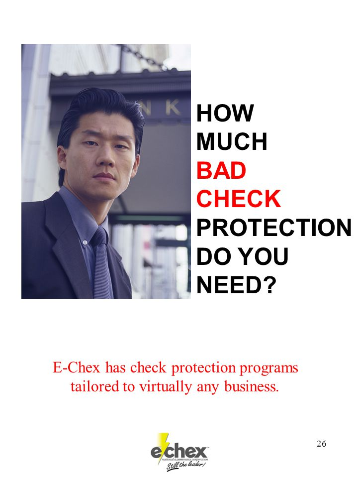 26 HOW MUCH BAD CHECK PROTECTION DO YOU NEED? E-Chex has check protection programs tailored to virtually any business.