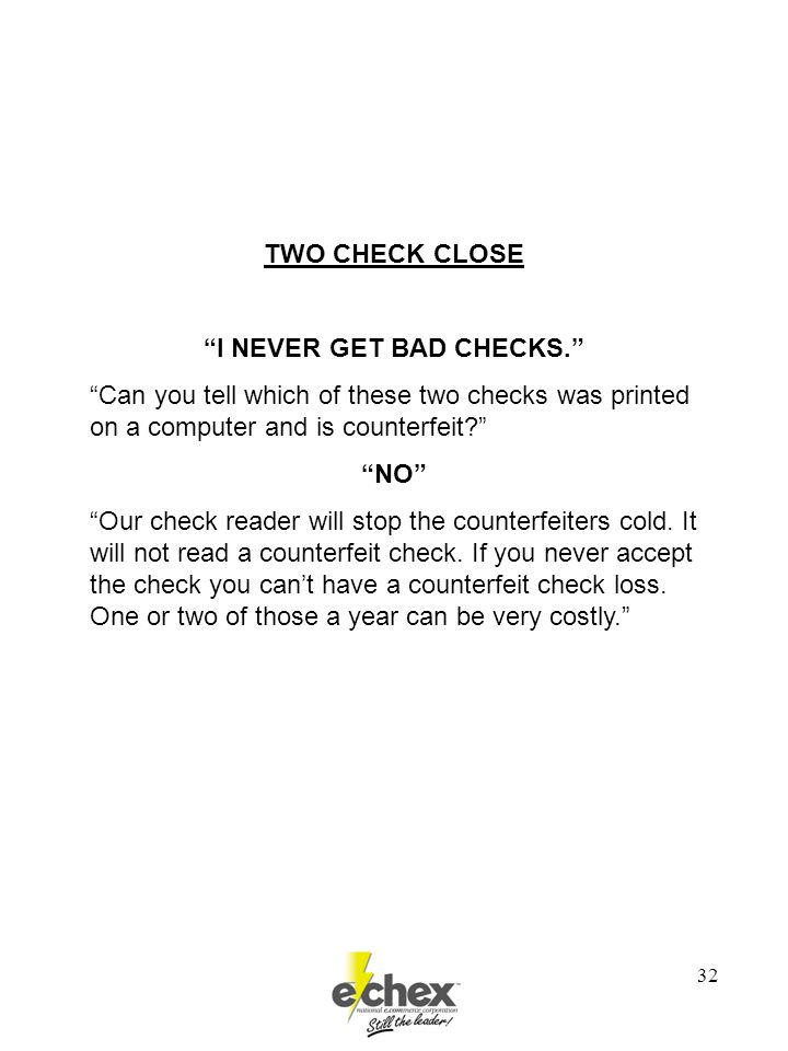 """32 TWO CHECK CLOSE """"I NEVER GET BAD CHECKS."""" """"Can you tell which of these two checks was printed on a computer and is counterfeit?"""" """"NO"""" """"Our check re"""