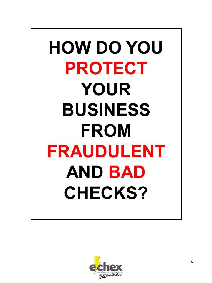 6 HOW DO YOU PROTECT YOUR BUSINESS FROM FRAUDULENT AND BAD CHECKS?