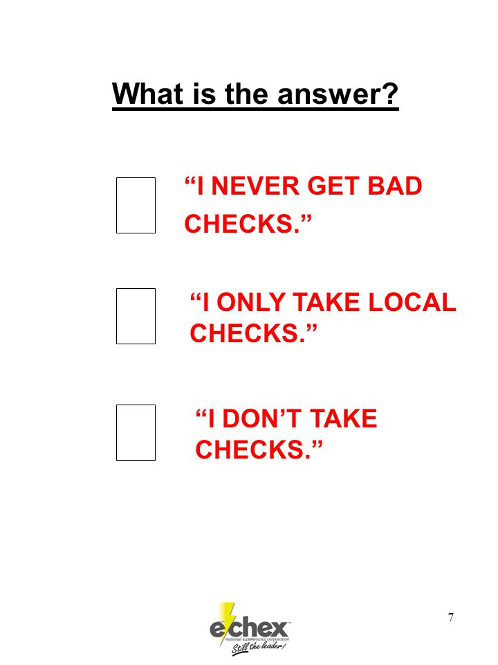 7 I NEVER GET BAD CHECKS. I ONLY TAKE LOCAL CHECKS. I DON'T TAKE CHECKS. What is the answer