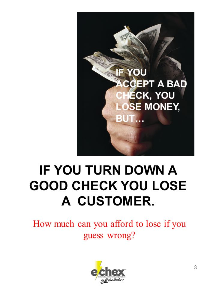 8 IF YOU TURN DOWN A GOOD CHECK YOU LOSE A CUSTOMER.