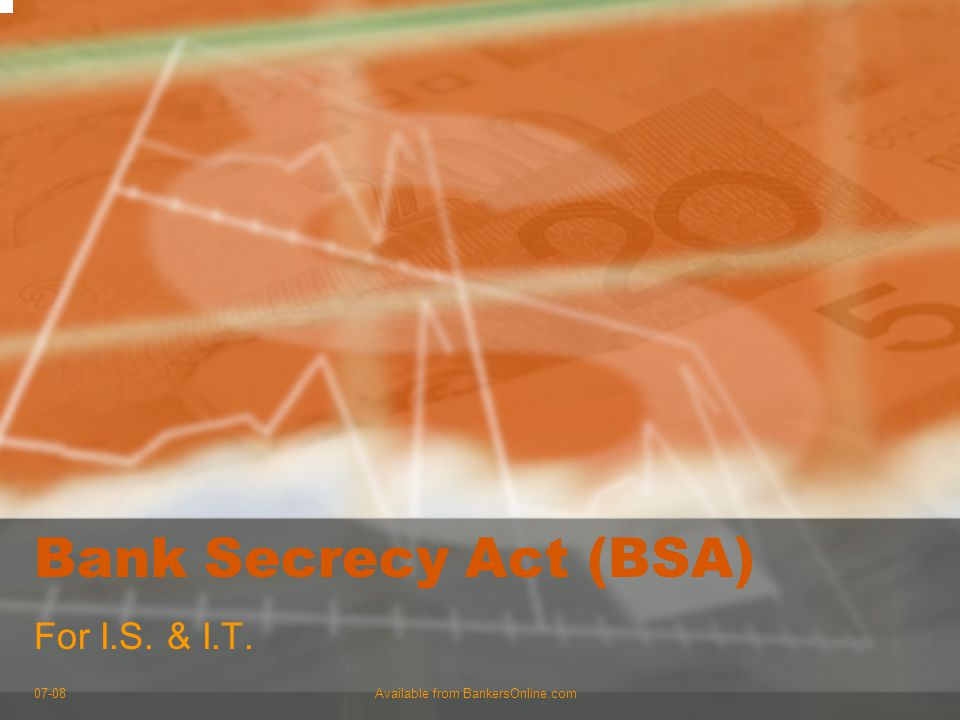 07-08Available from BankersOnline.com Bank Secrecy Act (BSA) For I.S. & I.T.