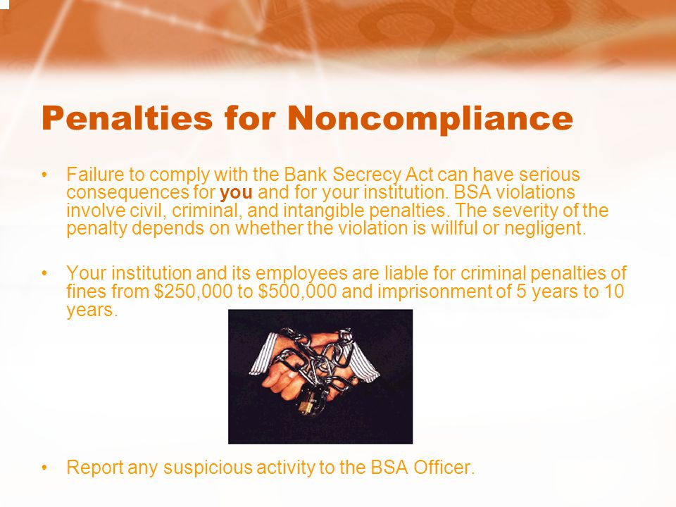 Penalties for Noncompliance Failure to comply with the Bank Secrecy Act can have serious consequences for you and for your institution. BSA violations