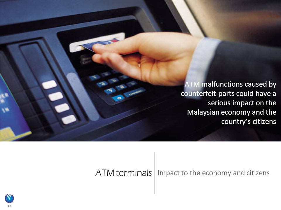 13 ATM terminals Impact to the economy and citizens ATM malfunctions caused by counterfeit parts could have a serious impact on the Malaysian economy and the country's citizens