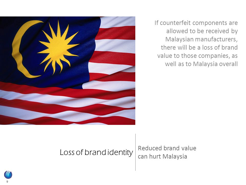 9 Loss of brand identity Reduced brand value can hurt Malaysia If counterfeit components are allowed to be received by Malaysian manufacturers, there will be a loss of brand value to those companies, as well as to Malaysia overall