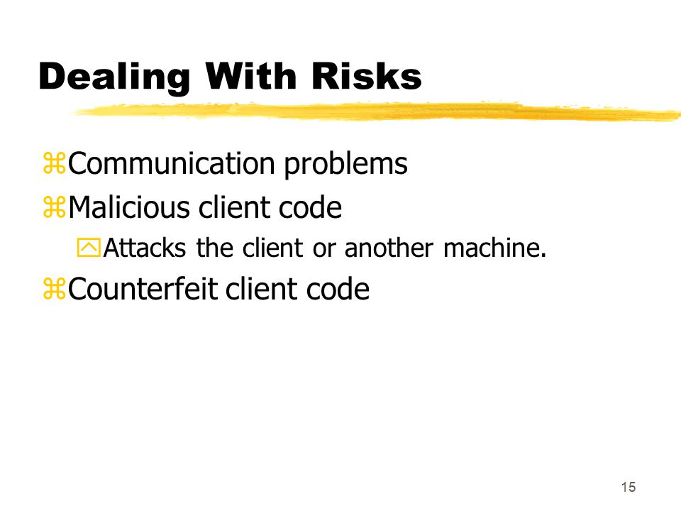 15 Dealing With Risks zCommunication problems zMalicious client code yAttacks the client or another machine.