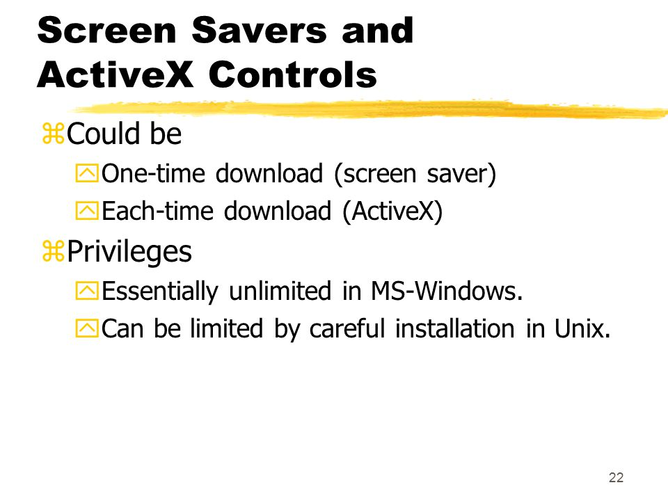 22 Screen Savers and ActiveX Controls zCould be yOne-time download (screen saver) yEach-time download (ActiveX) zPrivileges yEssentially unlimited in MS-Windows.