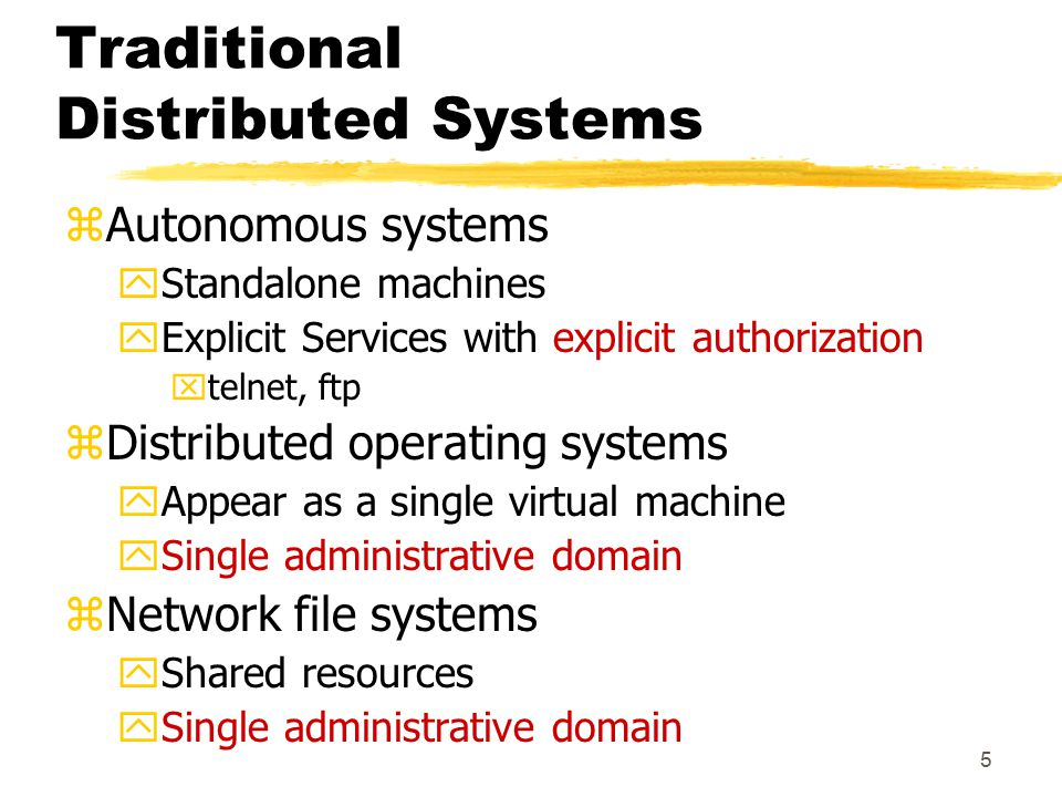 5 Traditional Distributed Systems zAutonomous systems yStandalone machines yExplicit Services with explicit authorization xtelnet, ftp zDistributed operating systems yAppear as a single virtual machine ySingle administrative domain zNetwork file systems yShared resources ySingle administrative domain