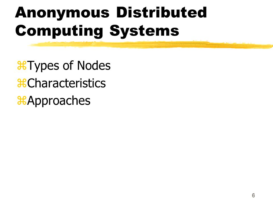6 Anonymous Distributed Computing Systems zTypes of Nodes zCharacteristics zApproaches