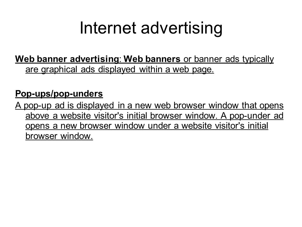 Internet advertising Web banner advertising: Web banners or banner ads typically are graphical ads displayed within a web page. Pop-ups/pop-unders A p