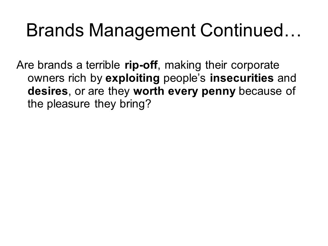 Brands Management Continued… Are brands a terrible rip-off, making their corporate owners rich by exploiting people's insecurities and desires, or are