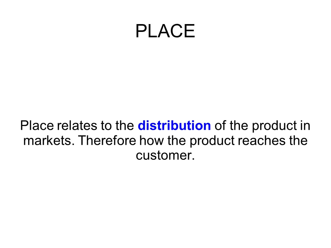 PLACE Place relates to the distribution of the product in markets. Therefore how the product reaches the customer.