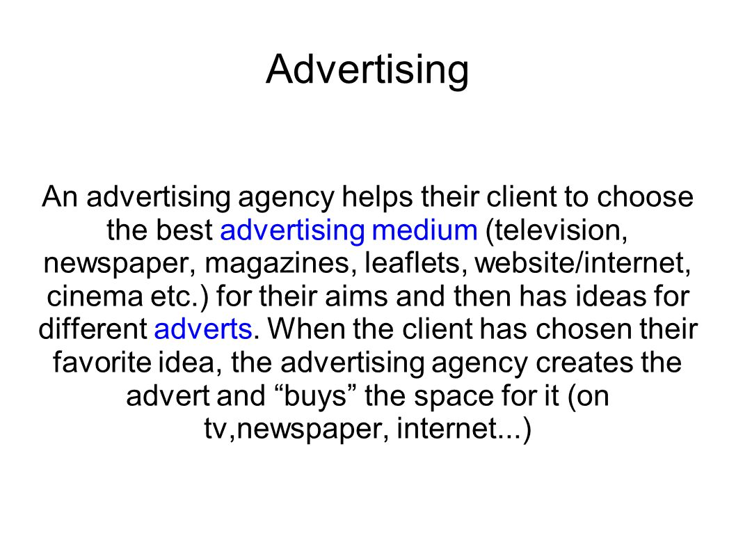 Advertising An advertising agency helps their client to choose the best advertising medium (television, newspaper, magazines, leaflets, website/intern