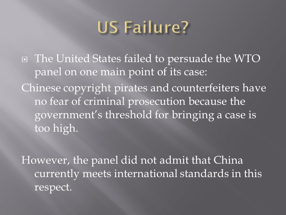  The United States failed to persuade the WTO panel on one main point of its case: Chinese copyright pirates and counterfeiters have no fear of criminal prosecution because the government's threshold for bringing a case is too high.