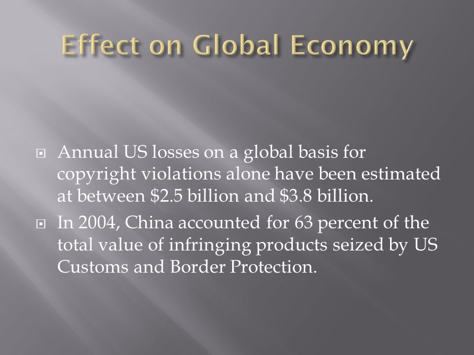  Annual US losses on a global basis for copyright violations alone have been estimated at between $2.5 billion and $3.8 billion.  In 2004, China acc