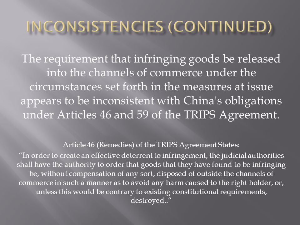 The requirement that infringing goods be released into the channels of commerce under the circumstances set forth in the measures at issue appears to be inconsistent with China s obligations under Articles 46 and 59 of the TRIPS Agreement.