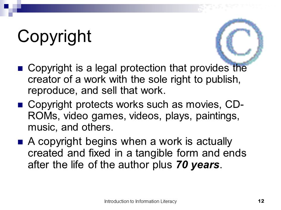 Introduction to Information Literacy12 Copyright Copyright is a legal protection that provides the creator of a work with the sole right to publish, reproduce, and sell that work.