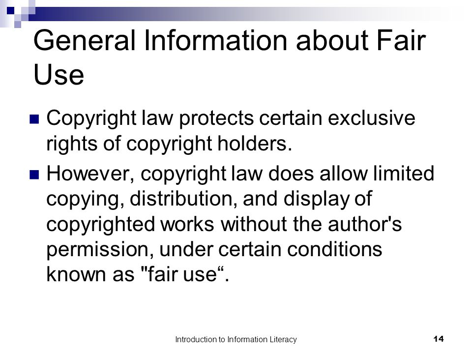 Introduction to Information Literacy14 General Information about Fair Use Copyright law protects certain exclusive rights of copyright holders.