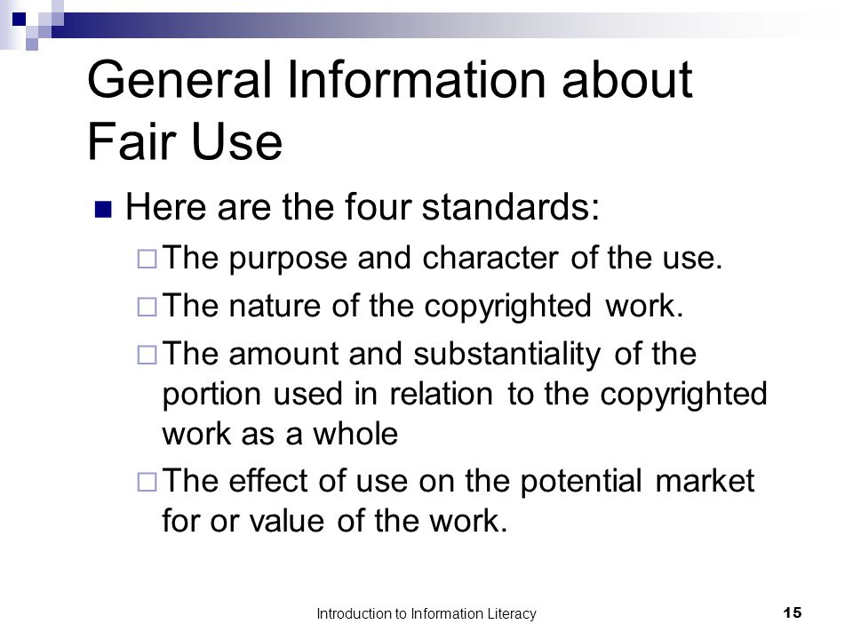 Introduction to Information Literacy15 General Information about Fair Use Here are the four standards:  The purpose and character of the use.