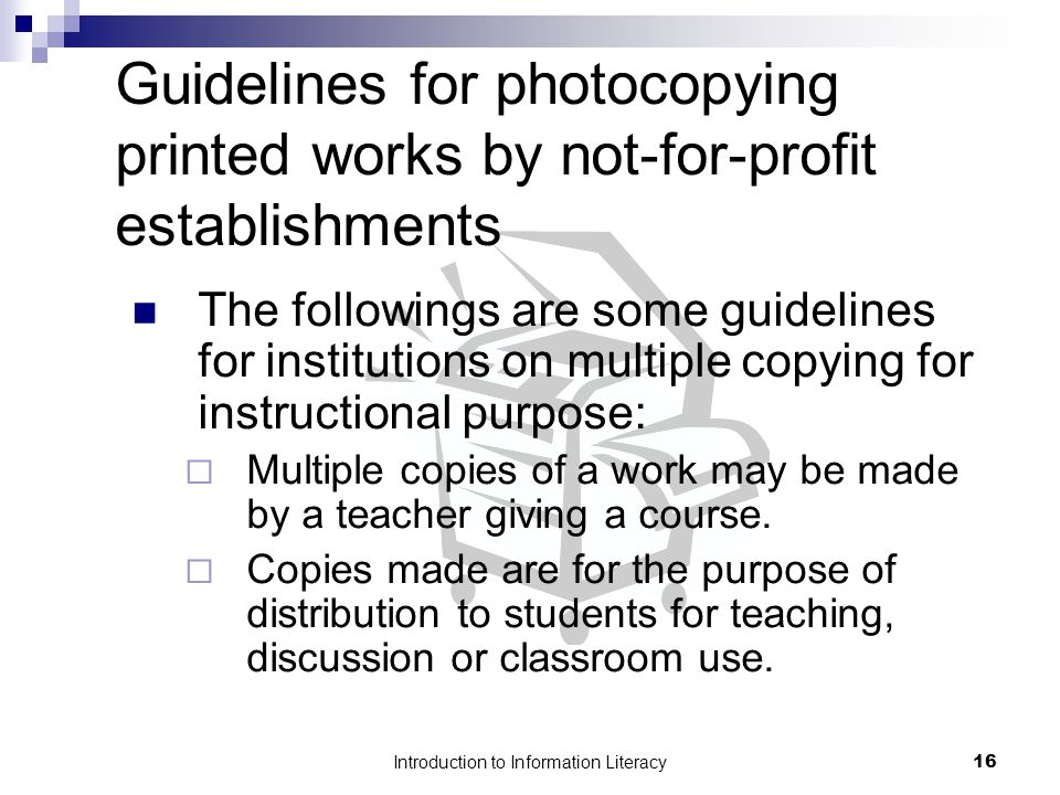 Introduction to Information Literacy16 Guidelines for photocopying printed works by not-for-profit establishments The followings are some guidelines for institutions on multiple copying for instructional purpose:  Multiple copies of a work may be made by a teacher giving a course.