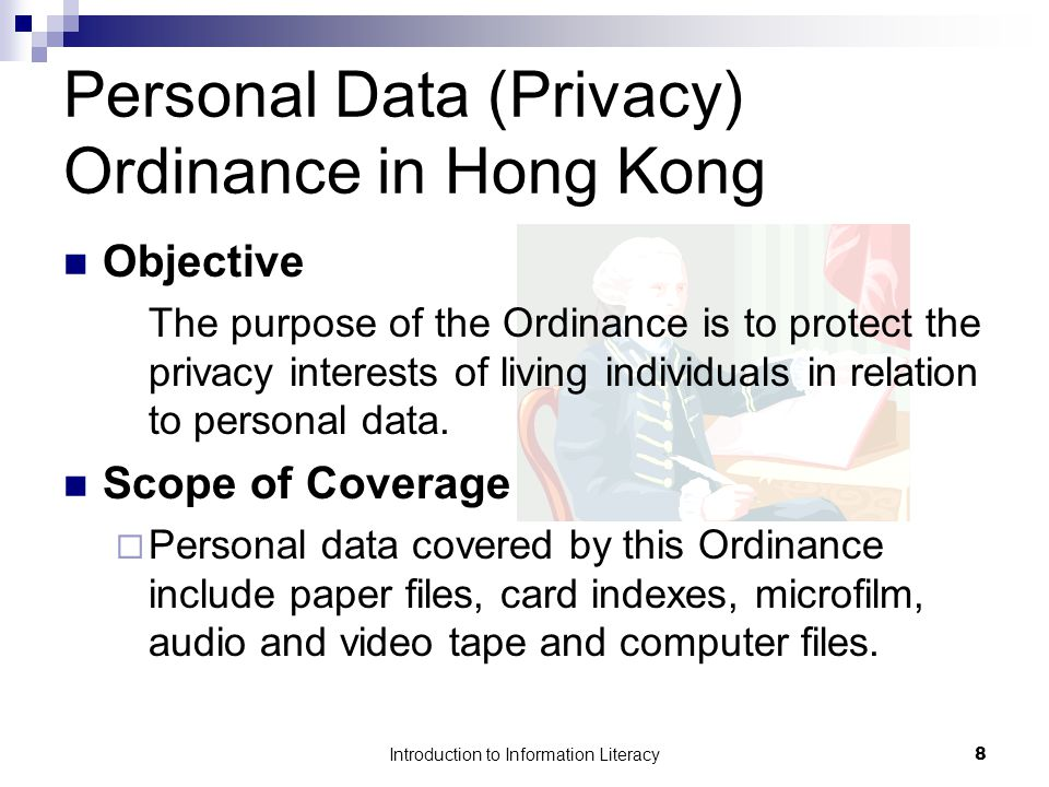 Introduction to Information Literacy9 Personal Data (Privacy) Ordinance in Hong Kong Data Protection Principles - 1 -- Purpose and manner of collection 2 -- Accuracy and duration of retention 3 -- Use of personal data 4 -- Security of personal data 5 -- Information to be generally available 6 -- Access to personal data