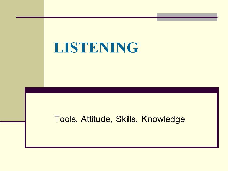 LISTENING Tools, Attitude, Skills, Knowledge