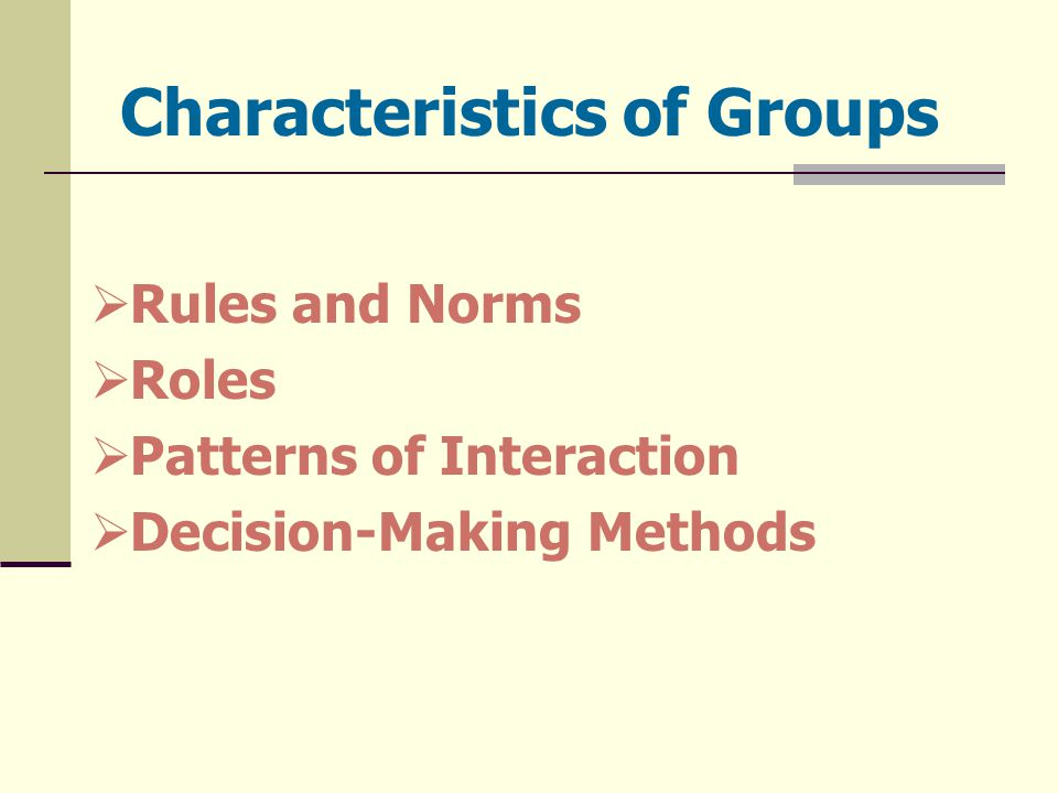Characteristics of Groups  Rules and Norms  Roles  Patterns of Interaction  Decision-Making Methods