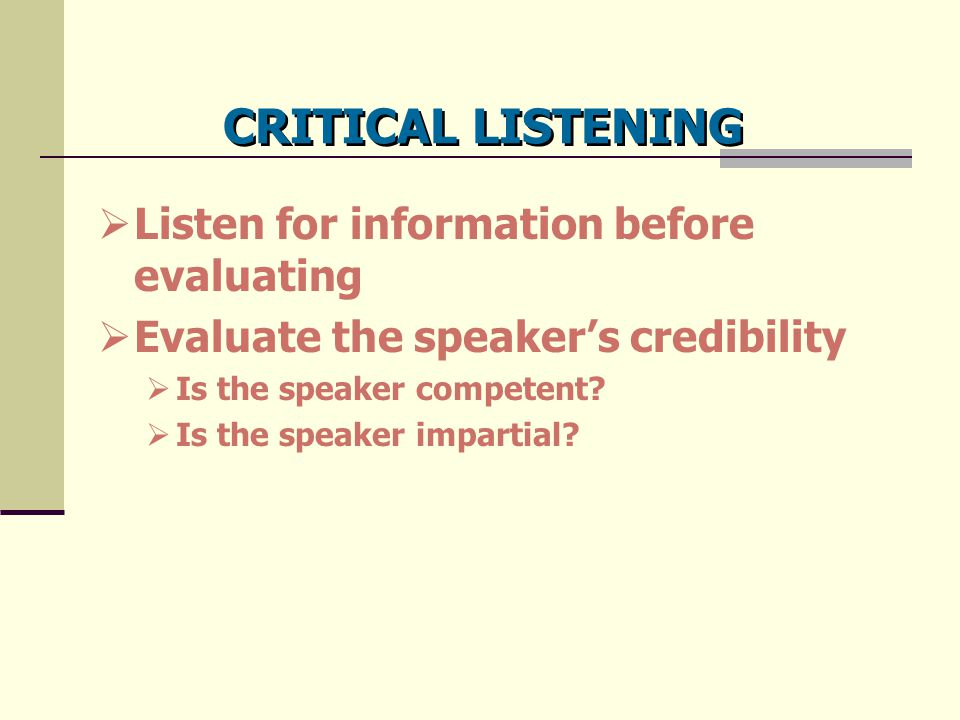 CRITICAL LISTENING  Listen for information before evaluating  Evaluate the speaker's credibility  Is the speaker competent?  Is the speaker impart