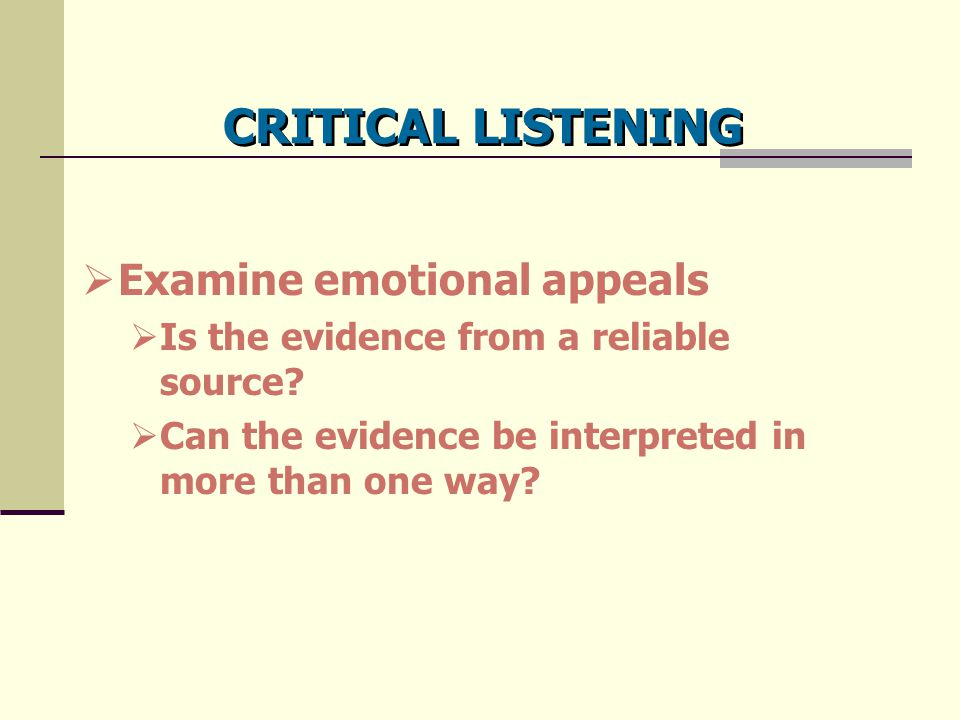 CRITICAL LISTENING  Examine emotional appeals  Is the evidence from a reliable source?  Can the evidence be interpreted in more than one way?